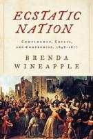 ECSTATIC NATION: CONFIDENCE, CRISIS, AND COMPROMISE, 1848-1877 by Brenda Wineapple