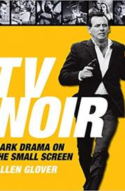 TV NOIR: DARK DRAMA ON THE SMALL SCREEN by Allen Glover