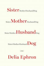 SISTER MOTHER HUSBAND DOG: Etc. by Delia Ephron