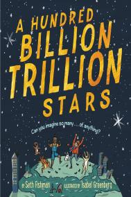 A HUNDRED BILLION TRILLION STARS by Seth Fishman, illustrated by Isabel Greenberg