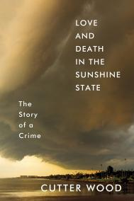 LOVE AND DEATH IN THE SUNSHINE STATE: THE STORY OF A CRIME by Cutter Wood