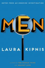 MEN: AN ONGOING INVESTIGATION by Laura Kipnis