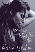 LOVE, LOSS AND WHAT WE ATE: A MEMOIR by Padma Lakshmi