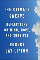 THE CLIMATE SWERVE: Reflections on Mind, Hope, and Survival by Robert Jay Lifton
