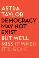 DEMOCRACY MAY NOT EXIST BUT WE'LL MISS IT WHEN ITS GONE by Astra Taylor