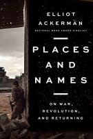 PLACES AND NAMES by Elliot Ackerman