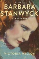 Victoria Wilson, A LIFE OF BARBARA STANWYCK: Steel-True 1907-1940